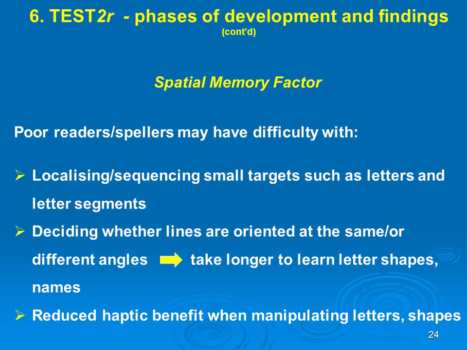 6. TEST2r - phases of development and findings (cont'd) Spatial Memory Factor Poor readers/spellers may have difficulty with:  Localising/sequencing