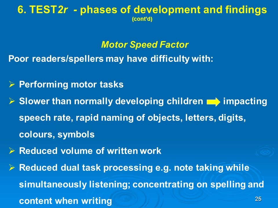 6. TEST2r - phases of development and findings (cont'd) Motor Speed Factor Poor readers/spellers may have difficulty with:  Performing motor tasks 