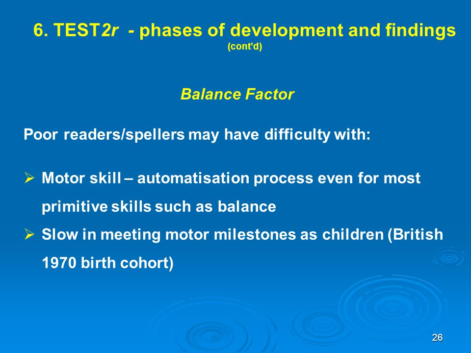 6. TEST2r - phases of development and findings (cont'd) Balance Factor Poor readers/spellers may have difficulty with:  Motor skill – automatisation