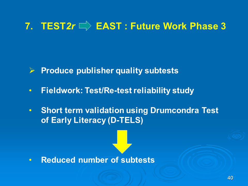 7. TEST2r EAST : Future Work Phase 3  Produce publisher quality subtests Fieldwork: Test/Re-test reliability study Short term validation using Drumco