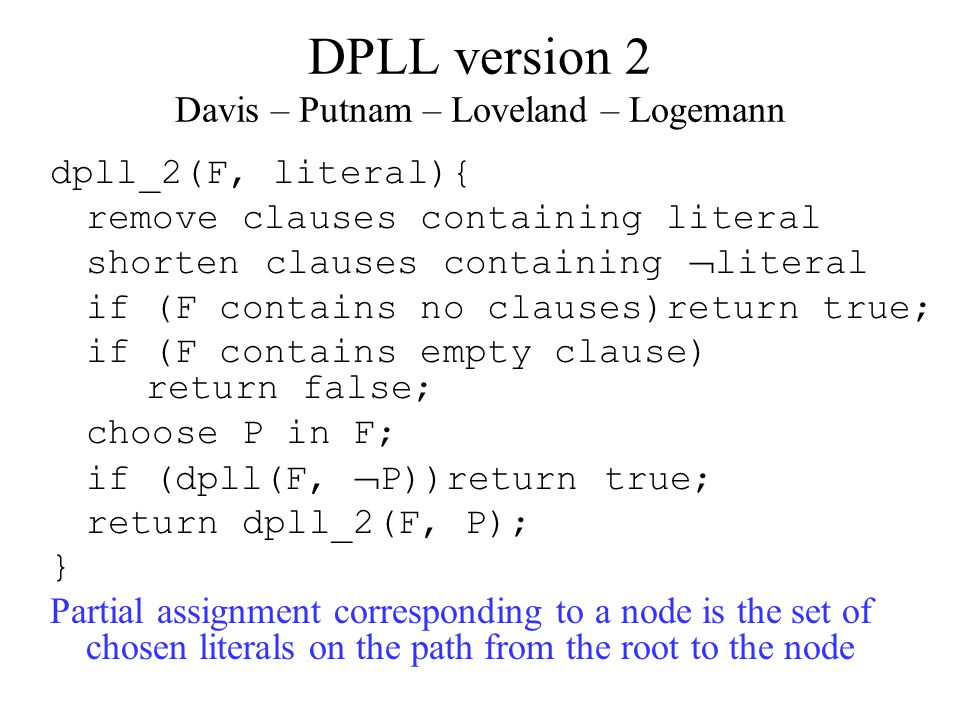 DPLL version 2 Davis – Putnam – Loveland – Logemann dpll_2(F, literal){ remove clauses containing literal shorten clauses containing  literal if (F contains no clauses)return true; if (F contains empty clause) return false; choose P in F; if (dpll(F,  P))return true; return dpll_2(F, P); } Partial assignment corresponding to a node is the set of chosen literals on the path from the root to the node