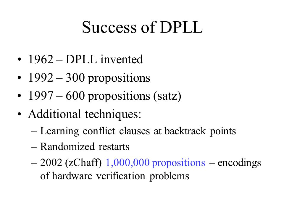 Success of DPLL 1962 – DPLL invented 1992 – 300 propositions 1997 – 600 propositions (satz) Additional techniques: –Learning conflict clauses at backtrack points –Randomized restarts –2002 (zChaff) 1,000,000 propositions – encodings of hardware verification problems