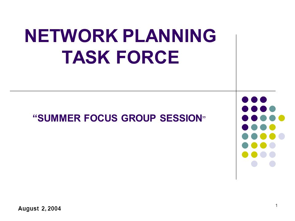 1 NETWORK PLANNING TASK FORCE August 2, 2004 SUMMER FOCUS GROUP SESSION
