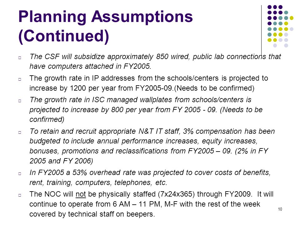 10 Planning Assumptions (Continued) □ The CSF will subsidize approximately 850 wired, public lab connections that have computers attached in FY2005.