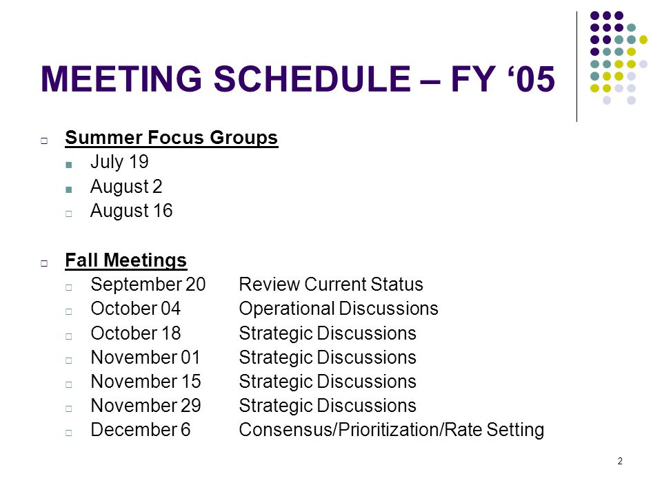 2 MEETING SCHEDULE – FY '05 □ Summer Focus Groups ■ July 19 ■ August 2 □ August 16 □ Fall Meetings □ September 20 Review Current Status □ October 04 Operational Discussions □ October 18 Strategic Discussions □ November 01 Strategic Discussions □ November 15 Strategic Discussions □ November 29 Strategic Discussions □ December 6 Consensus/Prioritization/Rate Setting