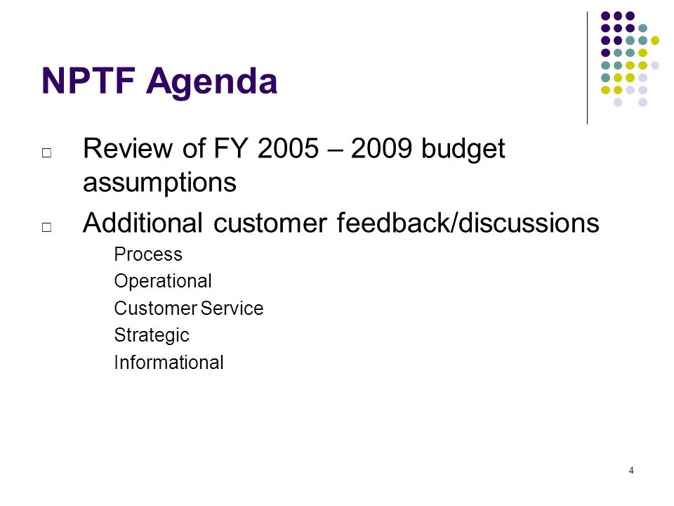 4 NPTF Agenda □ Review of FY 2005 – 2009 budget assumptions □ Additional customer feedback/discussions Process Operational Customer Service Strategic Informational