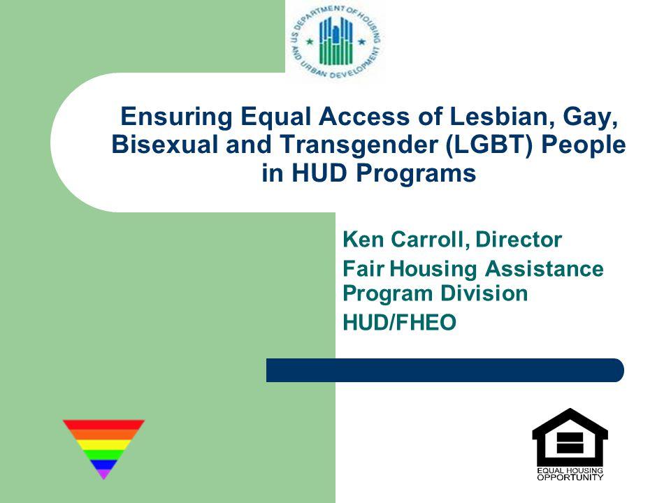 Ensuring Equal Access of Lesbian, Gay, Bisexual and Transgender (LGBT) People in HUD Programs Ken Carroll, Director Fair Housing Assistance Program Di