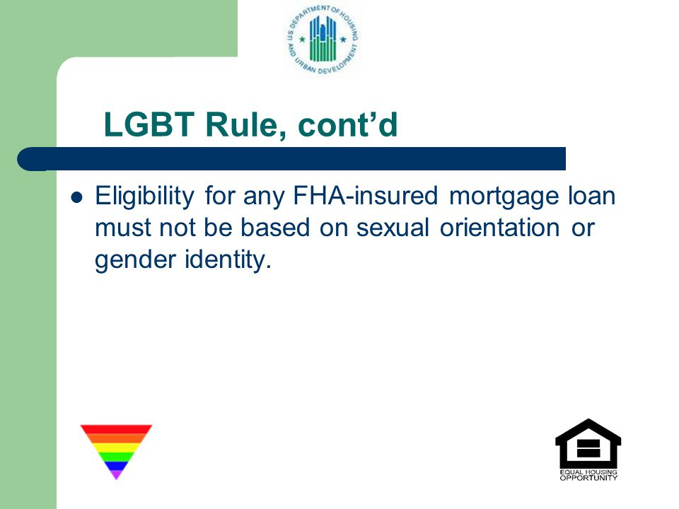 LGBT Rule, cont'd Eligibility for any FHA-insured mortgage loan must not be based on sexual orientation or gender identity.