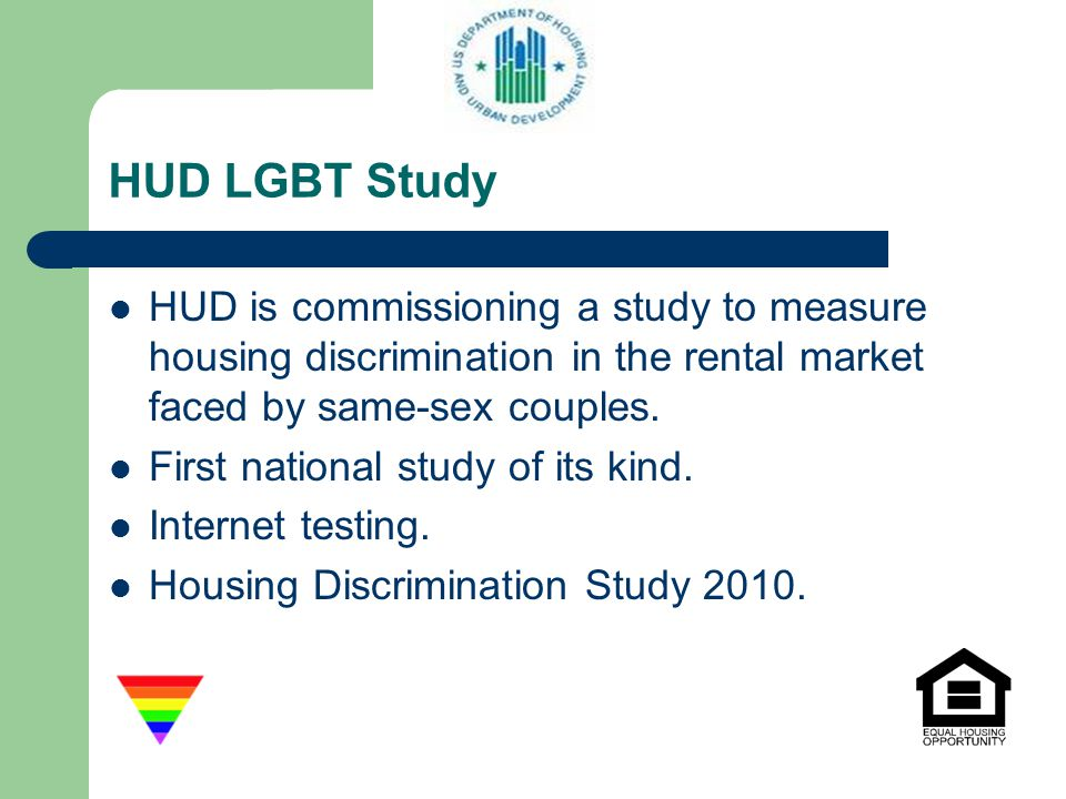 HUD LGBT Study HUD is commissioning a study to measure housing discrimination in the rental market faced by same-sex couples. First national study of