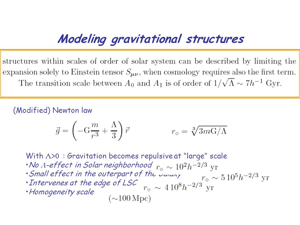 Modeling gravitational structures With  : Gravitation becomes repulsive at large scale No  -effect in Solar neighborhood Small effect in the outerpart of the Galaxy Intervenes at the edge of LSC Homogeneity scale (Modified) Newton law