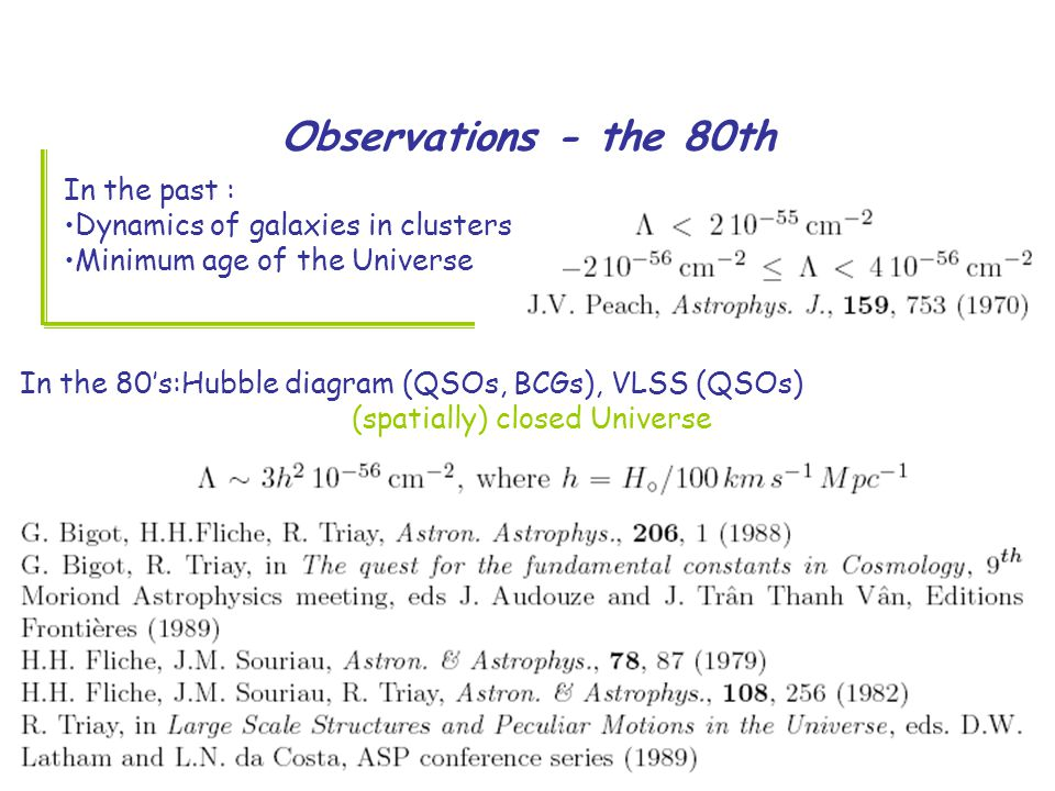 Observations - the 80th In the past : Dynamics of galaxies in clusters Minimum age of the Universe In the 80's:Hubble diagram (QSOs, BCGs), VLSS (QSOs) (spatially) closed Universe