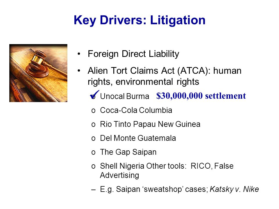 Foreign Direct Liability Alien Tort Claims Act (ATCA): human rights, environmental rights oUnocal Burma oCoca-Cola Columbia oRio Tinto Papau New Guinea oDel Monte Guatemala oThe Gap Saipan oShell Nigeria Other tools: RICO, False Advertising –E.g.
