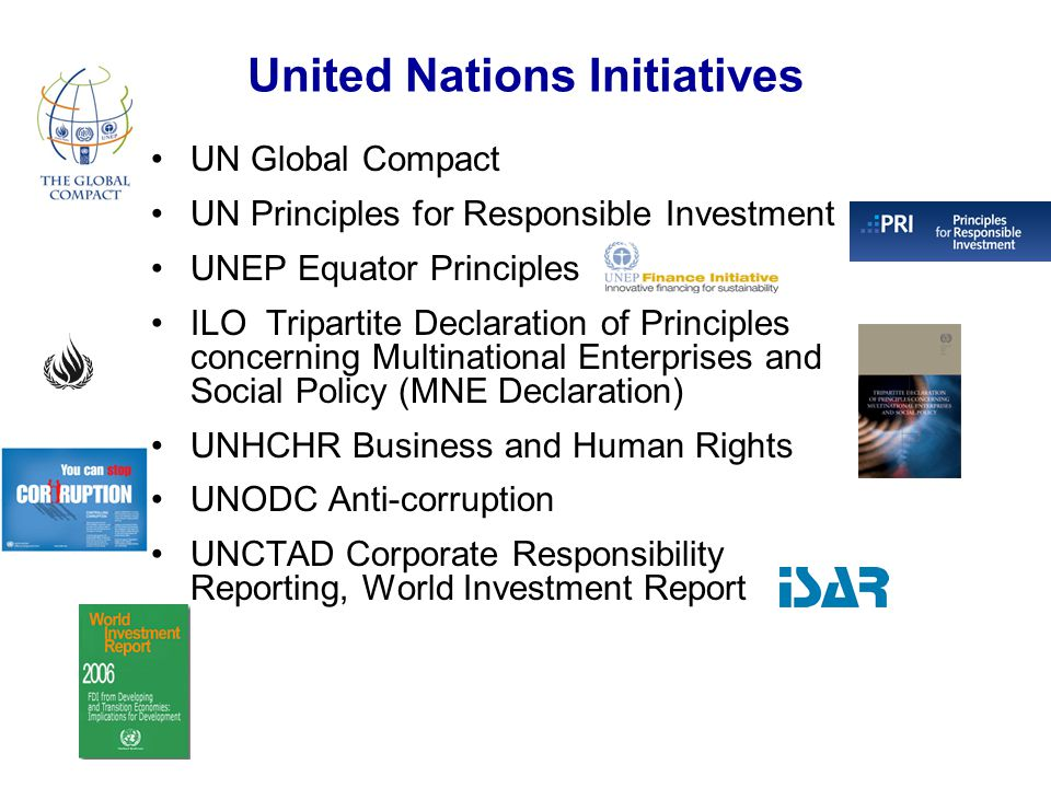 United Nations Initiatives UN Global Compact UN Principles for Responsible Investment UNEP Equator Principles ILO Tripartite Declaration of Principles concerning Multinational Enterprises and Social Policy (MNE Declaration) UNHCHR Business and Human Rights UNODC Anti-corruption UNCTAD Corporate Responsibility Reporting, World Investment Report