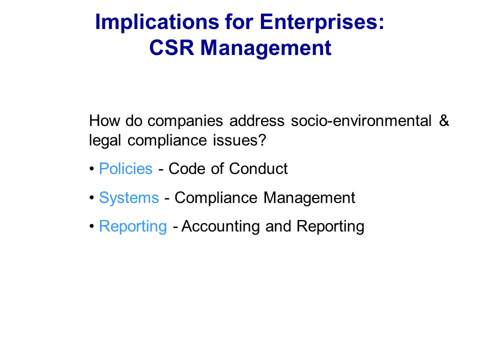 Implications for Enterprises: CSR Management How do companies address socio-environmental & legal compliance issues? Policies - Code of Conduct System
