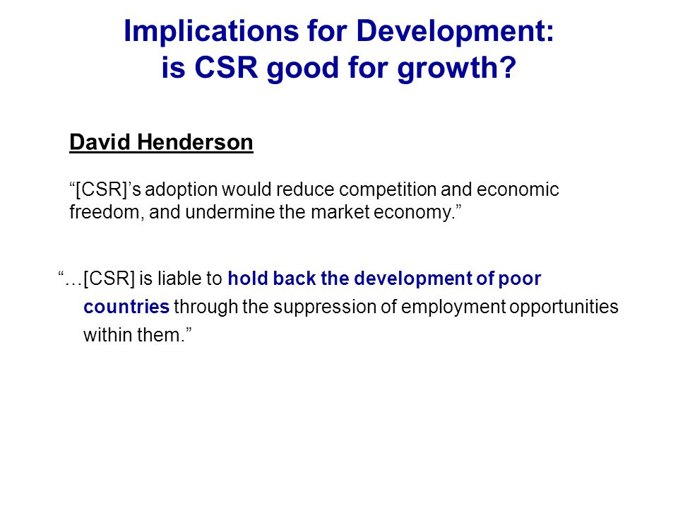 "Implications for Development: is CSR good for growth? ""…[CSR] is liable to hold back the development of poor countries through the suppression of empl"