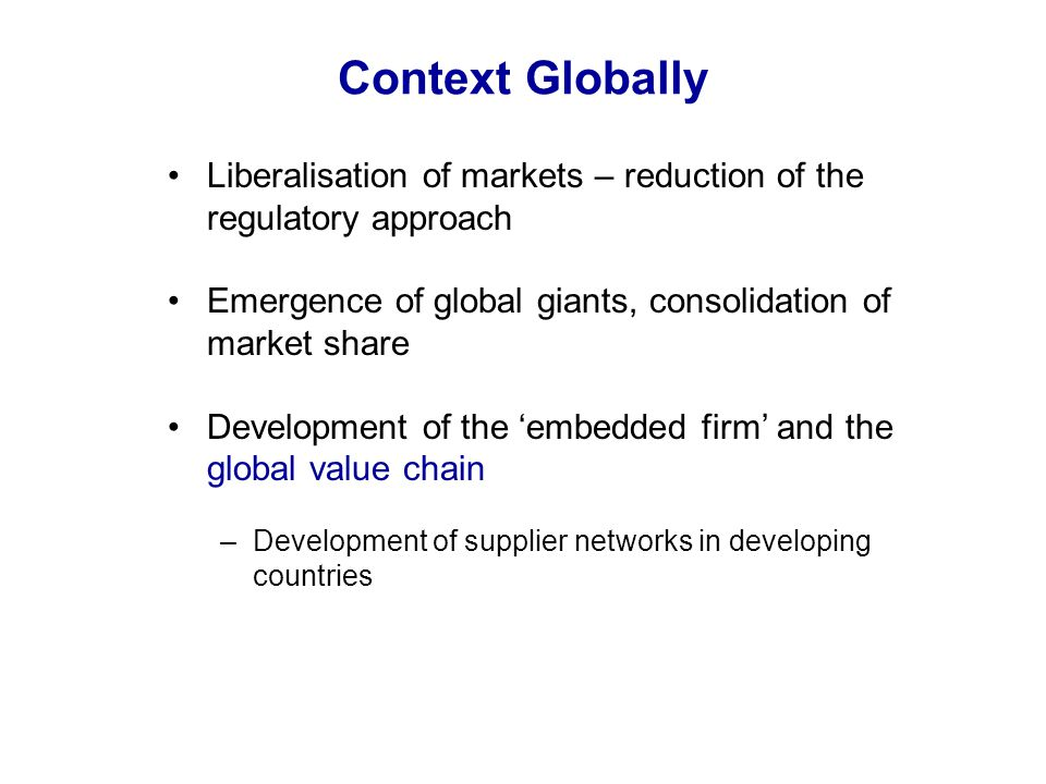 Context Globally Liberalisation of markets – reduction of the regulatory approach Emergence of global giants, consolidation of market share Developmen
