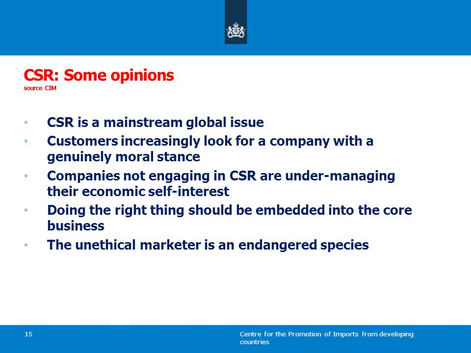 Centre for the Promotion of Imports from developing countries 15 CSR: Some opinions source CIM CSR is a mainstream global issue Customers increasingly look for a company with a genuinely moral stance Companies not engaging in CSR are under-managing their economic self-interest Doing the right thing should be embedded into the core business The unethical marketer is an endangered species