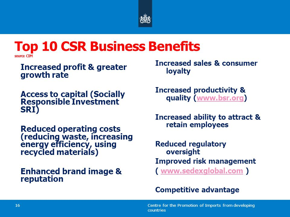 Centre for the Promotion of Imports from developing countries 16 Top 10 CSR Business Benefits source CIM Increased profit & greater growth rate Access to capital (Socially Responsible Investment SRI) Reduced operating costs (reducing waste, increasing energy efficiency, using recycled materials) Enhanced brand image & reputation Increased sales & consumer loyalty Increased productivity & quality (www.bsr.org)www.bsr.org Increased ability to attract & retain employees Reduced regulatory oversight Improved risk management ( www.sedexglobal.com )www.sedexglobal.com Competitive advantage