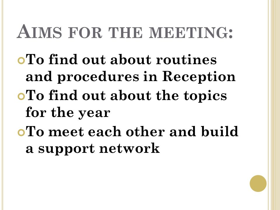 A IMS FOR THE MEETING : To find out about routines and procedures in Reception To find out about the topics for the year To meet each other and build a support network