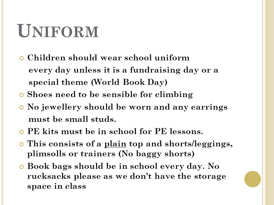 U NIFORM Children should wear school uniform every day unless it is a fundraising day or a special theme (World Book Day) Shoes need to be sensible for climbing No jewellery should be worn and any earrings must be small studs.