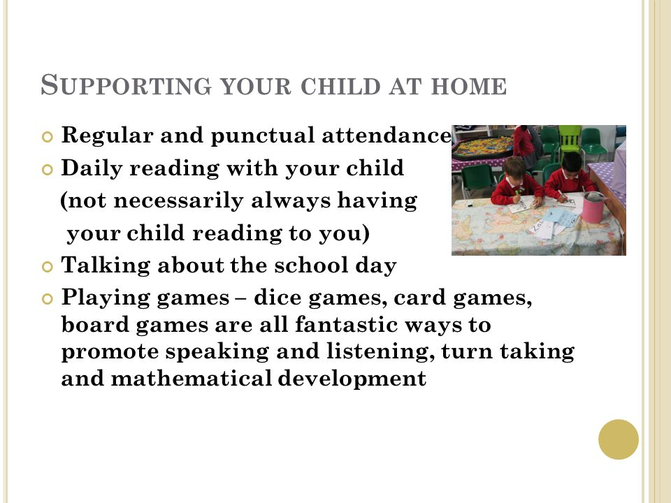 S UPPORTING YOUR CHILD AT HOME Regular and punctual attendance Daily reading with your child (not necessarily always having your child reading to you) Talking about the school day Playing games – dice games, card games, board games are all fantastic ways to promote speaking and listening, turn taking and mathematical development