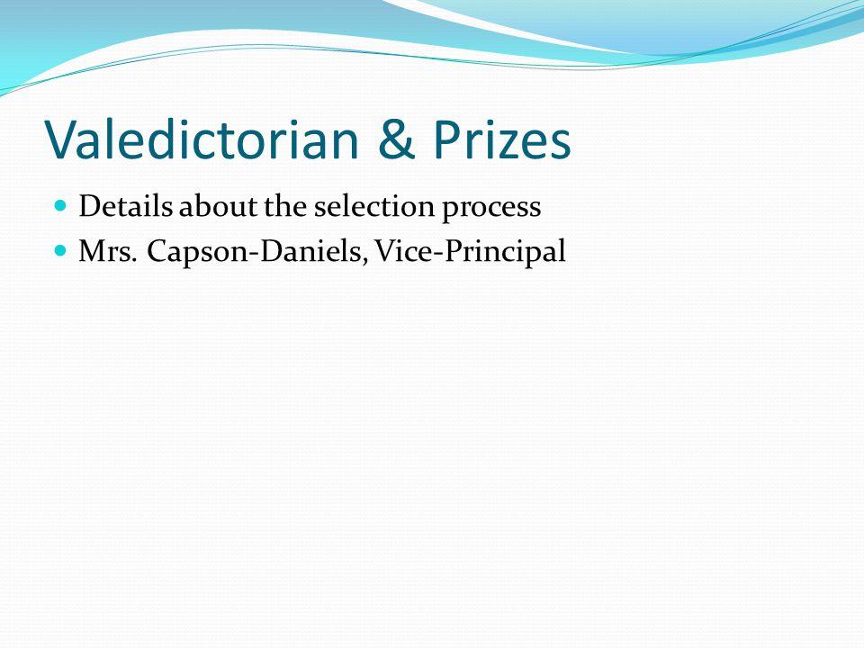 Valedictorian & Prizes Details about the selection process Mrs. Capson-Daniels, Vice-Principal