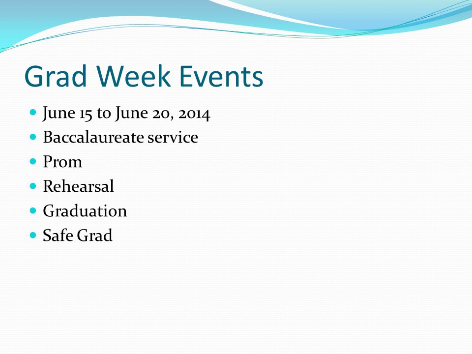 Grad Week Events June 15 to June 20, 2014 Baccalaureate service Prom Rehearsal Graduation Safe Grad