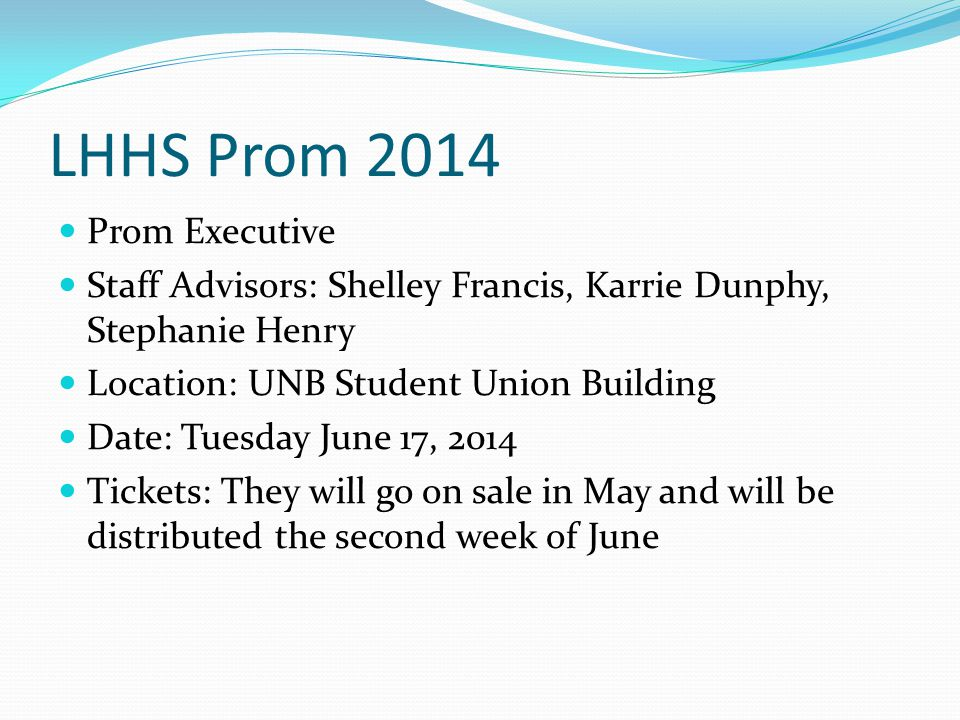 LHHS Prom 2014 Prom Executive Staff Advisors: Shelley Francis, Karrie Dunphy, Stephanie Henry Location: UNB Student Union Building Date: Tuesday June 17, 2014 Tickets: They will go on sale in May and will be distributed the second week of June