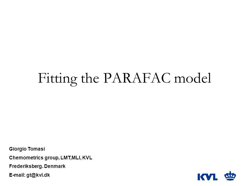 Fitting the PARAFAC model Giorgio Tomasi Chemometrics group, LMT,MLI, KVL Frederiksberg.