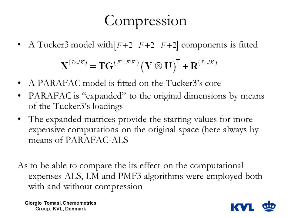 Giorgio Tomasi, Chemometrics Group, KVL, Denmark Compression A Tucker3 model with components is fitted A PARAFAC model is fitted on the Tucker3's core