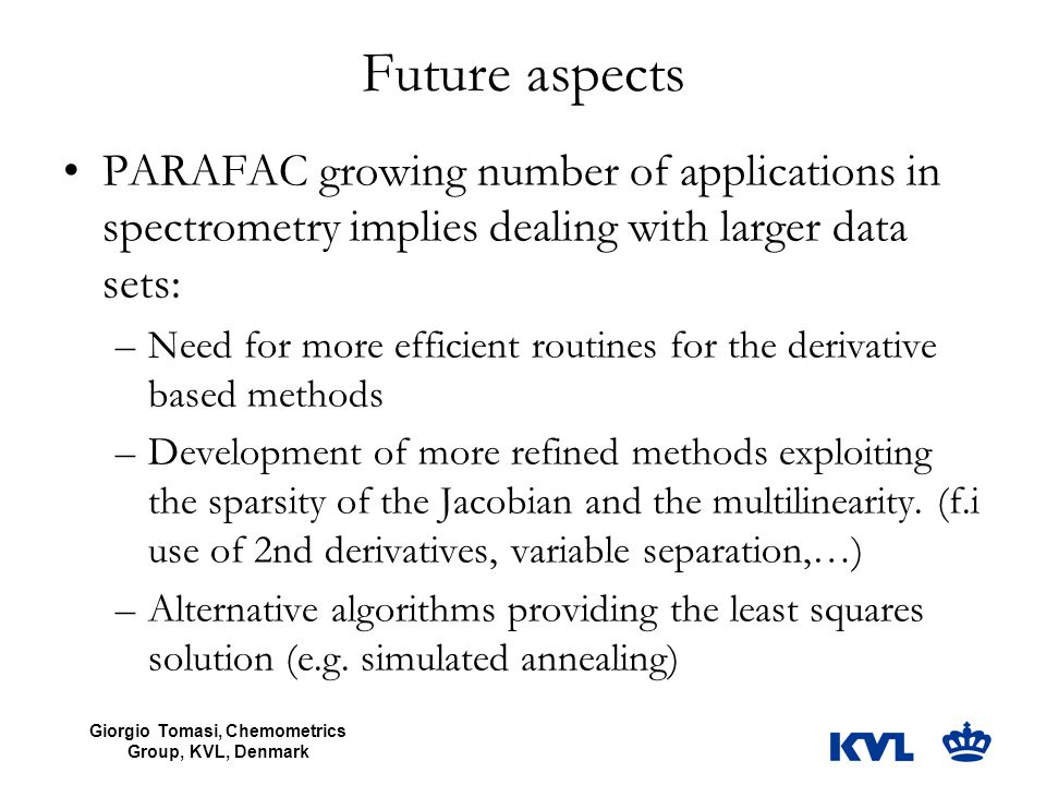 Giorgio Tomasi, Chemometrics Group, KVL, Denmark Future aspects PARAFAC growing number of applications in spectrometry implies dealing with larger dat