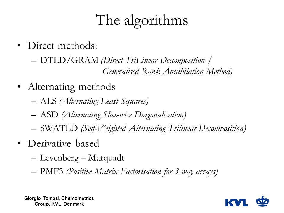 Giorgio Tomasi, Chemometrics Group, KVL, Denmark The algorithms Direct methods: –DTLD/GRAM (Direct TriLinear Decomposition / Generalised Rank Annihilation Method) Alternating methods –ALS (Alternating Least Squares) –ASD (Alternating Slice-wise Diagonalisation) –SWATLD (Self-Weighted Alternating Trilinear Decomposition) Derivative based –Levenberg – Marquadt –PMF3 (Positive Matrix Factorisation for 3 way arrays)