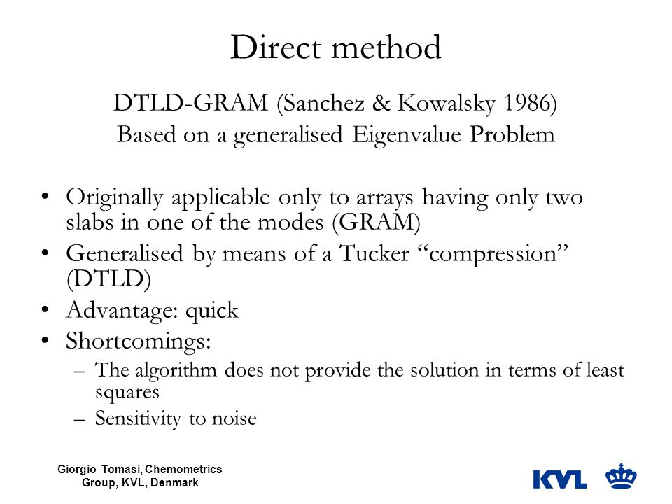 Giorgio Tomasi, Chemometrics Group, KVL, Denmark Direct method DTLD-GRAM (Sanchez & Kowalsky 1986) Based on a generalised Eigenvalue Problem Originally applicable only to arrays having only two slabs in one of the modes (GRAM) Generalised by means of a Tucker compression (DTLD) Advantage: quick Shortcomings: –The algorithm does not provide the solution in terms of least squares –Sensitivity to noise