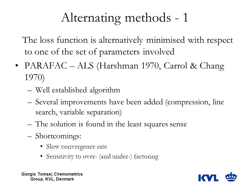 Giorgio Tomasi, Chemometrics Group, KVL, Denmark Alternating methods - 1 The loss function is alternatively minimised with respect to one of the set o