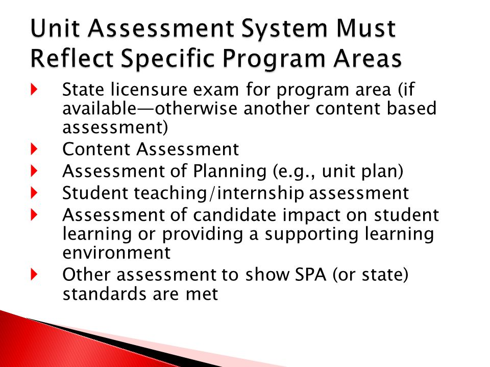  State licensure exam for program area (if available—otherwise another content based assessment)  Content Assessment  Assessment of Planning (e.g., unit plan)  Student teaching/internship assessment  Assessment of candidate impact on student learning or providing a supporting learning environment  Other assessment to show SPA (or state) standards are met