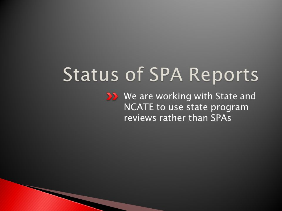 We are working with State and NCATE to use state program reviews rather than SPAs