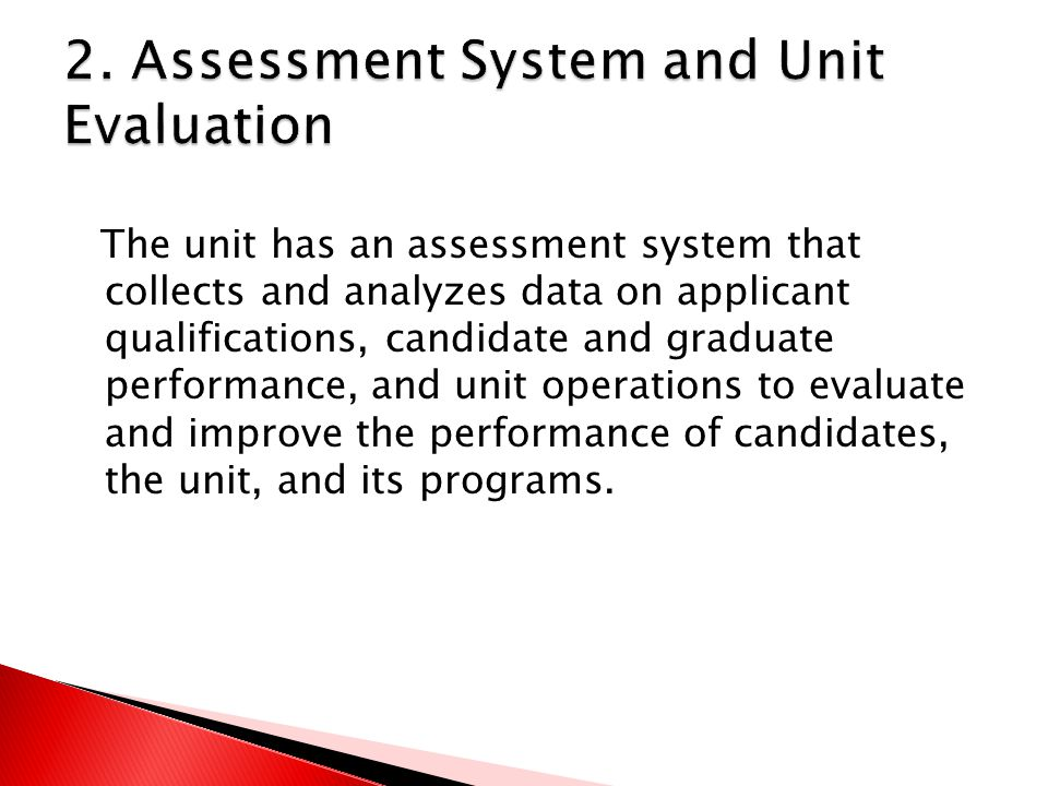 The unit has an assessment system that collects and analyzes data on applicant qualifications, candidate and graduate performance, and unit operations to evaluate and improve the performance of candidates, the unit, and its programs.
