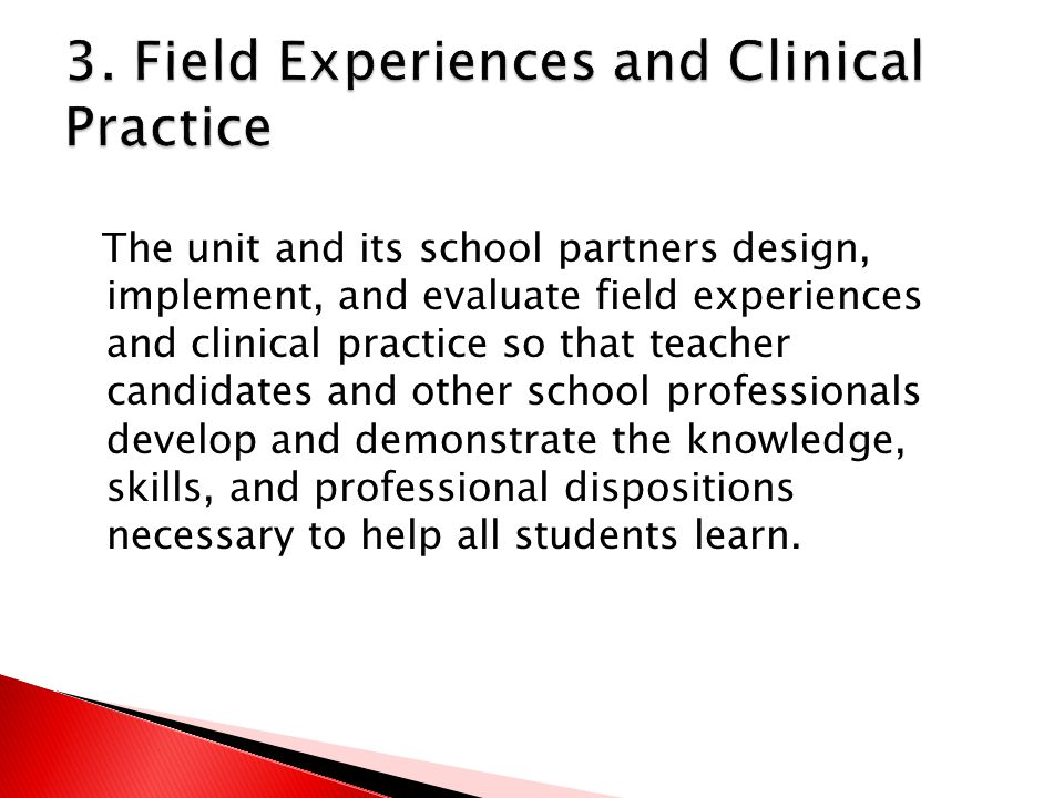 The unit and its school partners design, implement, and evaluate field experiences and clinical practice so that teacher candidates and other school professionals develop and demonstrate the knowledge, skills, and professional dispositions necessary to help all students learn.