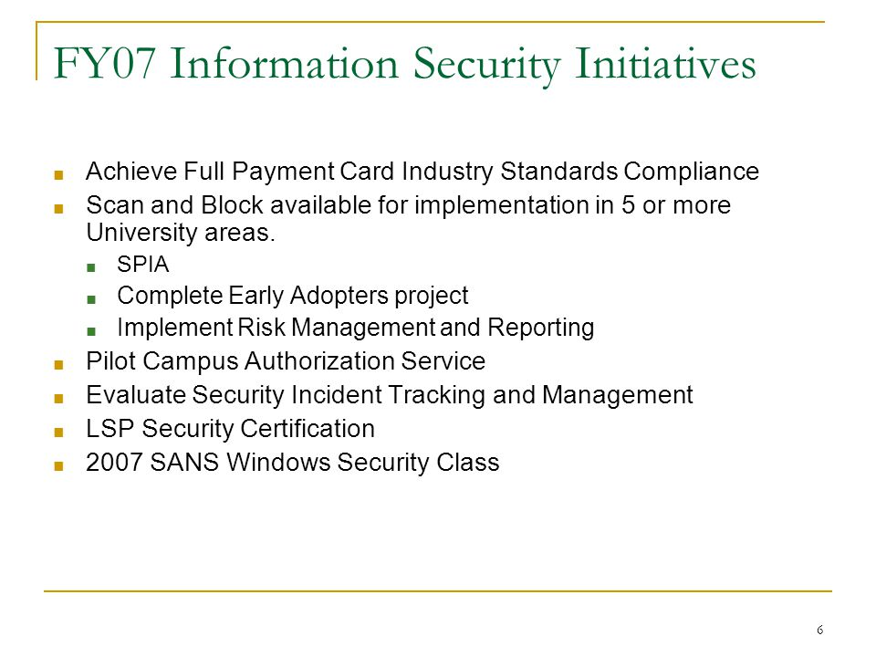 6 FY07 Information Security Initiatives ■ Achieve Full Payment Card Industry Standards Compliance ■ Scan and Block available for implementation in 5 or more University areas.