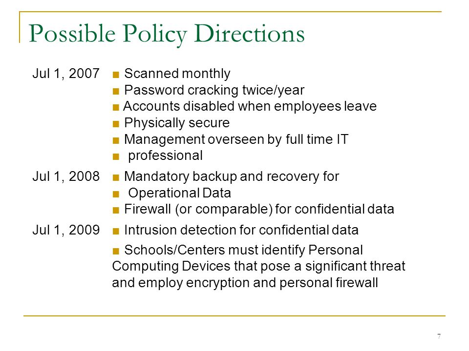 7 Possible Policy Directions Jul 1, 2007■ Scanned monthly ■ Password cracking twice/year ■ Accounts disabled when employees leave ■ Physically secure ■ Management overseen by full time IT ■ professional Jul 1, 2008■ Mandatory backup and recovery for ■ Operational Data ■ Firewall (or comparable) for confidential data Jul 1, 2009■ Intrusion detection for confidential data ■ Schools/Centers must identify Personal Computing Devices that pose a significant threat and employ encryption and personal firewall