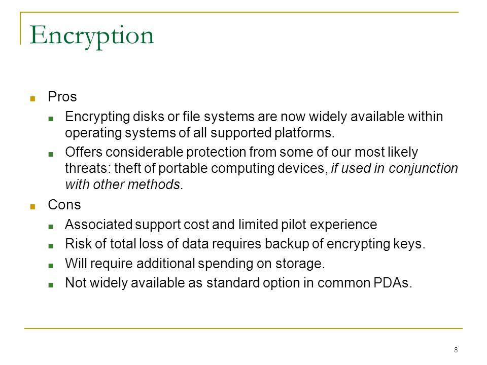 8 Encryption ■ Pros ■ Encrypting disks or file systems are now widely available within operating systems of all supported platforms.