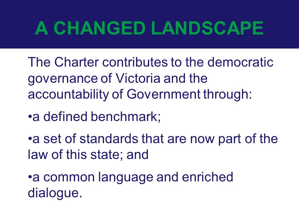 A CHANGED LANDSCAPE The Charter contributes to the democratic governance of Victoria and the accountability of Government through: a defined benchmark; a set of standards that are now part of the law of this state; and a common language and enriched dialogue.