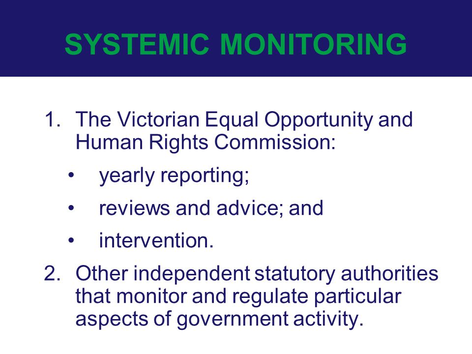 SYSTEMIC MONITORING 1.The Victorian Equal Opportunity and Human Rights Commission: yearly reporting; reviews and advice; and intervention. 2.Other ind