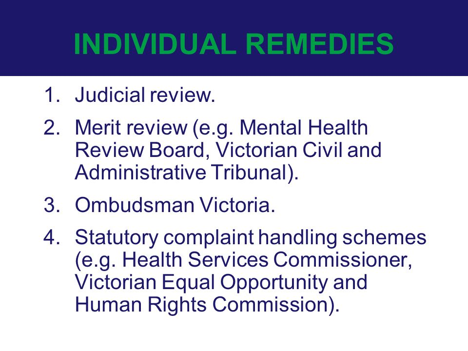 INDIVIDUAL REMEDIES 1.Judicial review. 2.Merit review (e.g. Mental Health Review Board, Victorian Civil and Administrative Tribunal). 3.Ombudsman Vict