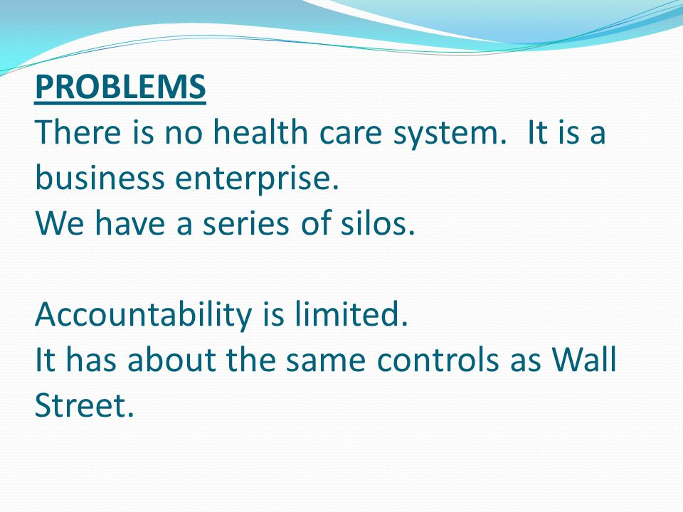 PROBLEMS There is no health care system. It is a business enterprise.