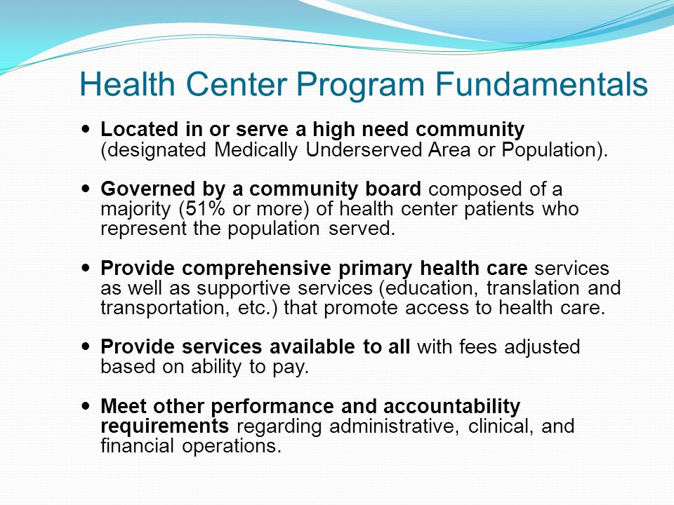 Health Center Program Fundamentals Located in or serve a high need community (designated Medically Underserved Area or Population).