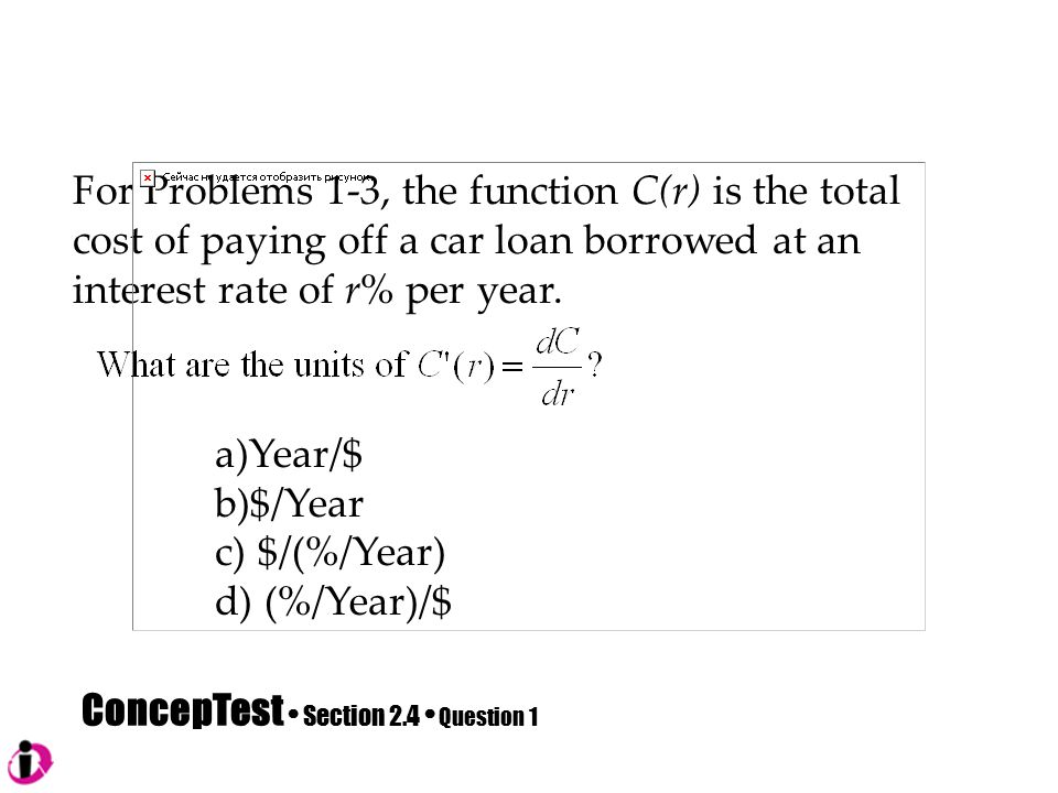 ConcepTest Section 2.4 Question 1 For Problems 1-3, the function C(r) is the total cost of paying off a car loan borrowed at an interest rate of r% per year.