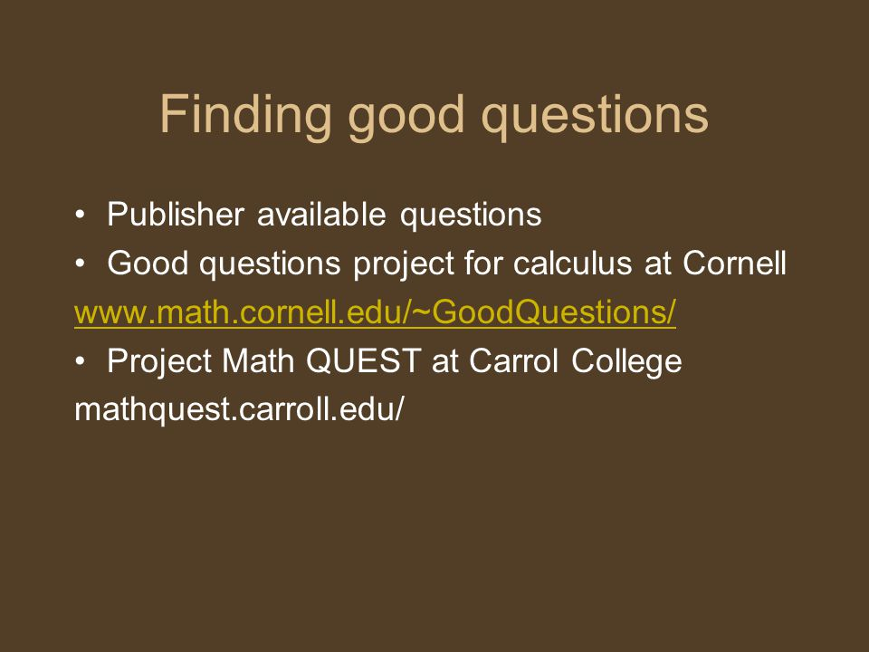 Finding good questions Publisher available questions Good questions project for calculus at Cornell www.math.cornell.edu/~GoodQuestions/ Project Math QUEST at Carrol College mathquest.carroll.edu/
