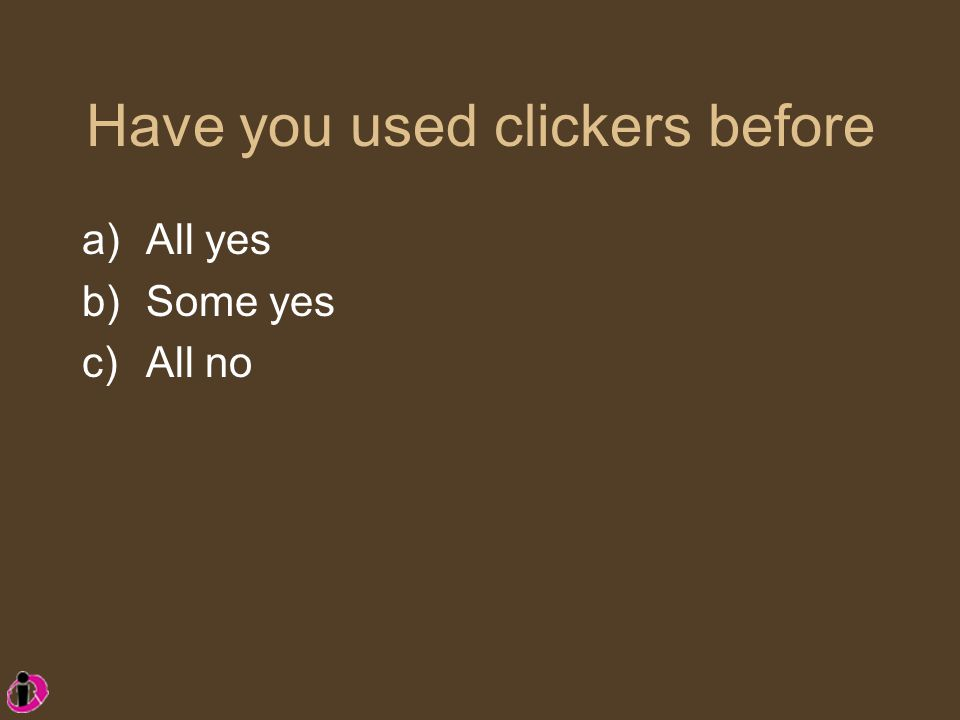 Have you used clickers before a)All yes b)Some yes c)All no