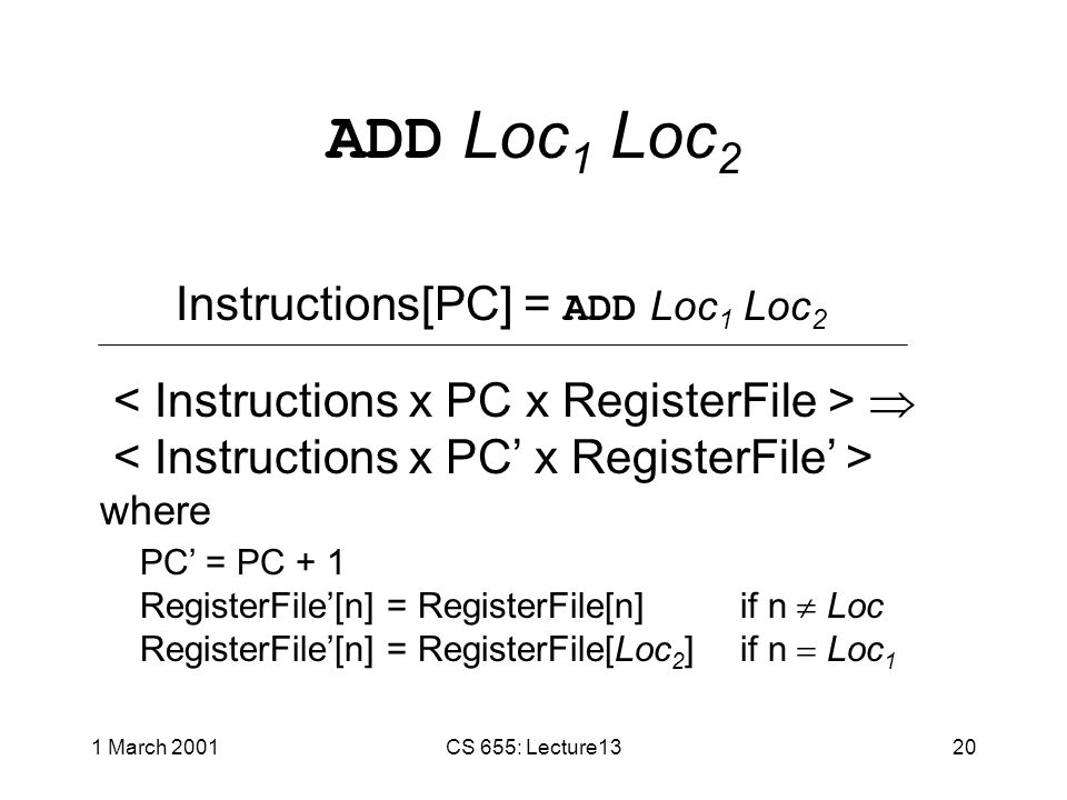 1 March 2001CS 655: Lecture1319 STORE Loc Literal Instructions[PC] = STORE Loc Literal  where PC' = PC + 1 RegisterFile'[n] = RegisterFile[n] if n  Loc RegisterFile'[n] = value of Literal if n  Loc